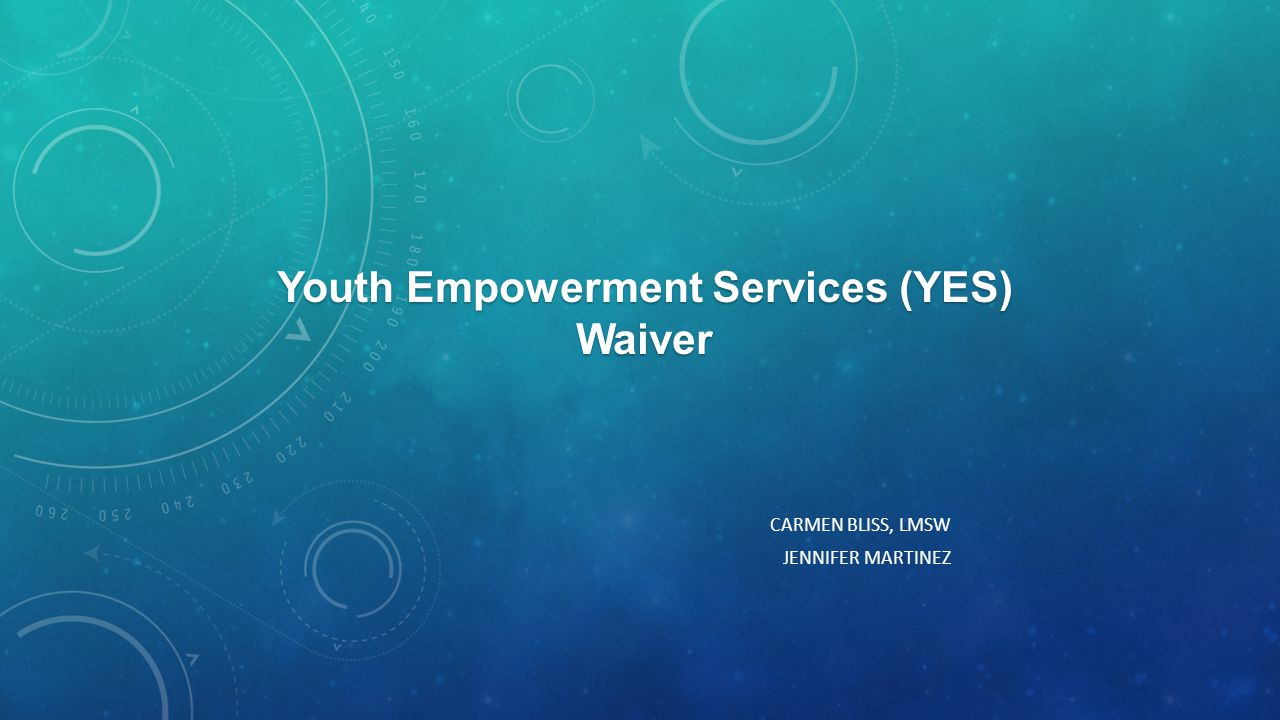 CARMEN BLISS, LMSW JENNIFER MARTINEZ Youth Empowerment Services (YES) Waiver