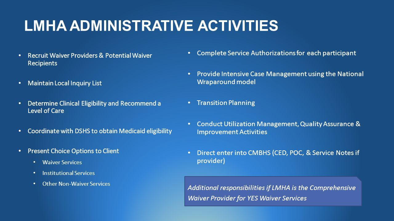 LMHA ADMINISTRATIVE ACTIVITIES Recruit Waiver Providers & Potential Waiver Recipients Maintain Local Inquiry List Determine Clinical Eligibility and Recommend a Level of Care Coordinate with DSHS to obtain Medicaid eligibility Present Choice Options to Client Waiver Services Institutional Services Other Non-Waiver Services Complete Service Authorizations for each participant Provide Intensive Case Management using the National Wraparound model Transition Planning Conduct Utilization Management, Quality Assurance & Improvement Activities Direct enter into CMBHS (CED, POC, & Service Notes if provider) Additional responsibilities if LMHA is the Comprehensive Waiver Provider for YES Waiver Services