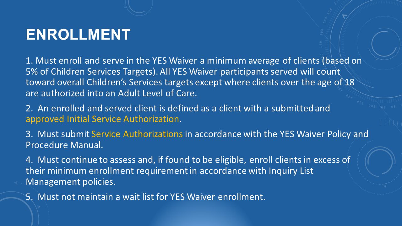 1. Must enroll and serve in the YES Waiver a minimum average of clients (based on 5% of Children Services Targets). All YES Waiver participants served