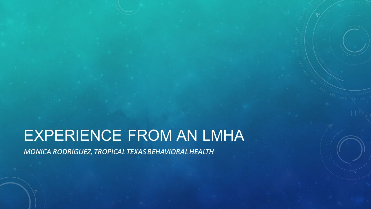 EXPERIENCE FROM AN LMHA MONICA RODRIGUEZ, TROPICAL TEXAS BEHAVIORAL HEALTH