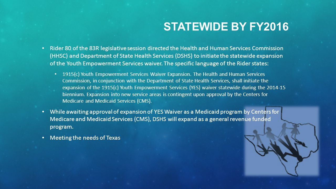 Rider 80 of the 83R legislative session directed the Health and Human Services Commission (HHSC) and Department of State Health Services (DSHS) to initiate the statewide expansion of the Youth Empowerment Services waiver.