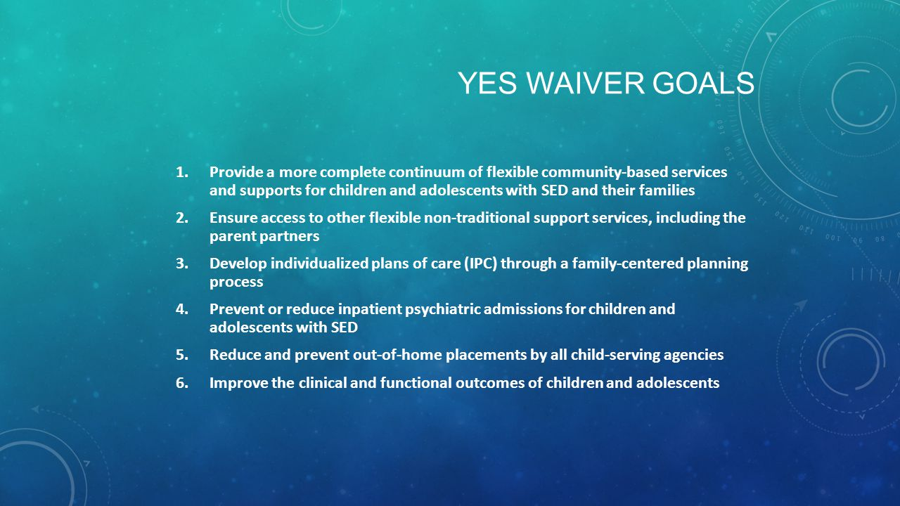 1.Provide a more complete continuum of flexible community-based services and supports for children and adolescents with SED and their families 2.Ensure access to other flexible non-traditional support services, including the parent partners 3.Develop individualized plans of care (IPC) through a family-centered planning process 4.Prevent or reduce inpatient psychiatric admissions for children and adolescents with SED 5.Reduce and prevent out-of-home placements by all child-serving agencies 6.Improve the clinical and functional outcomes of children and adolescents YES WAIVER GOALS