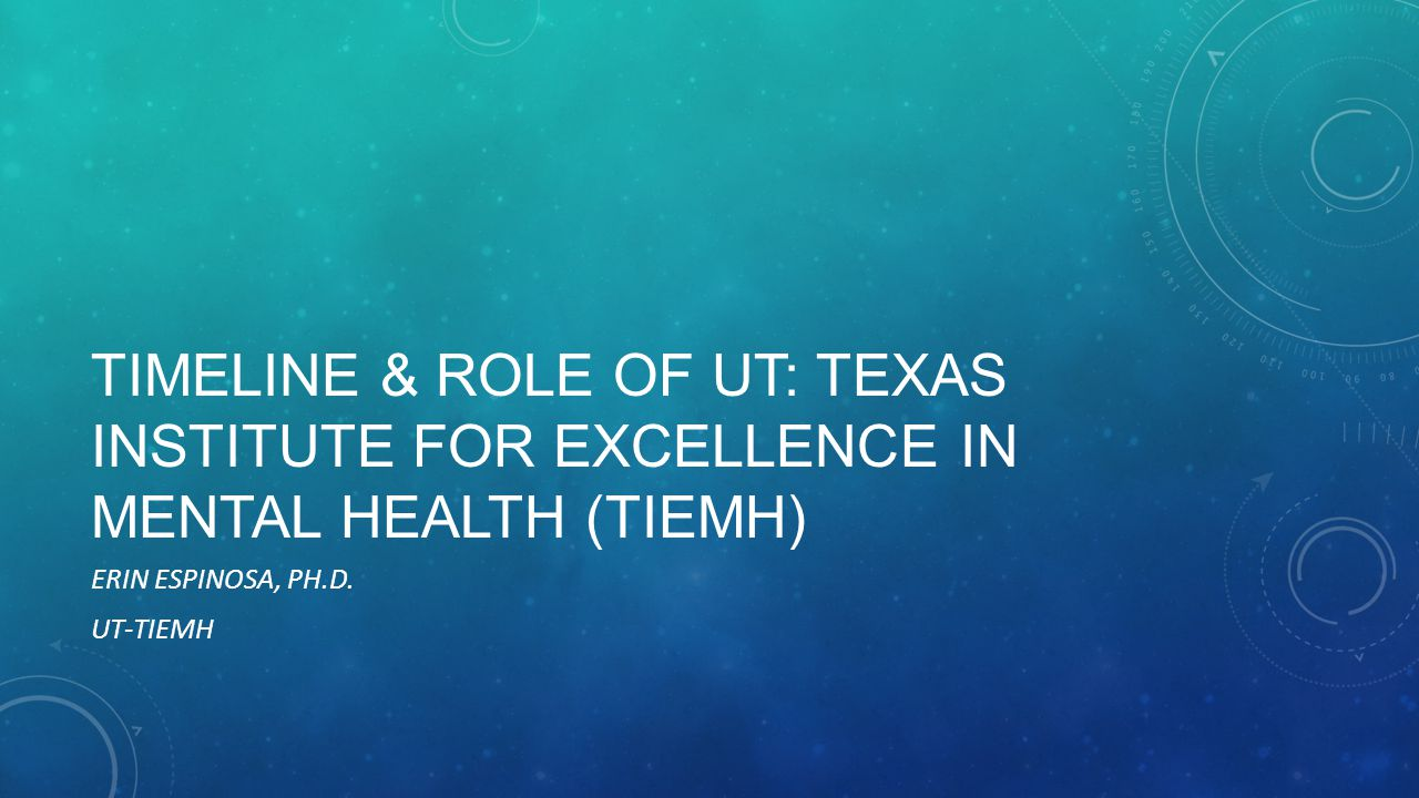 TIMELINE & ROLE OF UT: TEXAS INSTITUTE FOR EXCELLENCE IN MENTAL HEALTH (TIEMH) ERIN ESPINOSA, PH.D.