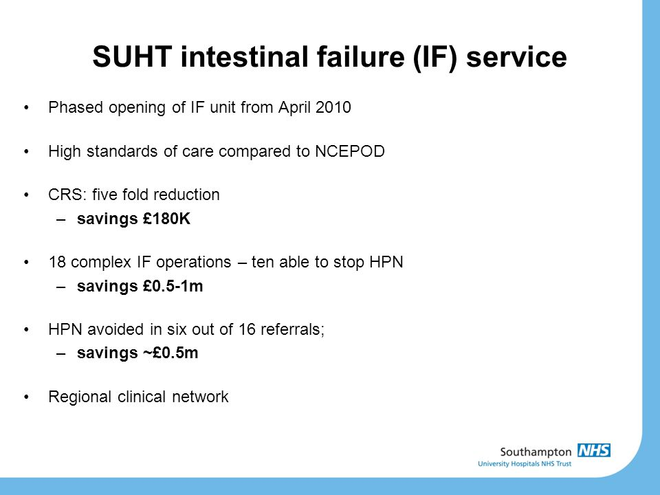 SUHT intestinal failure (IF) service Phased opening of IF unit from April 2010 High standards of care compared to NCEPOD CRS: five fold reduction –sav