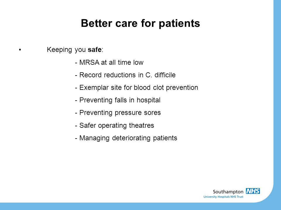 Better care for patients Keeping you safe: - MRSA at all time low - Record reductions in C. difficile - Exemplar site for blood clot prevention - Prev