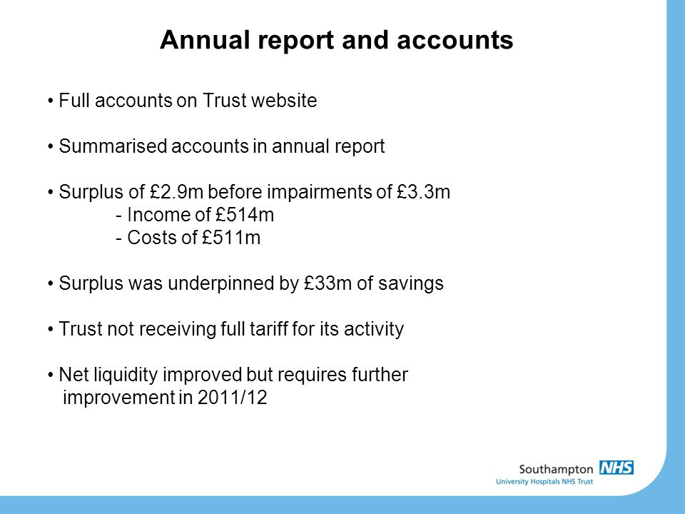 Annual report and accounts Full accounts on Trust website Summarised accounts in annual report Surplus of £2.9m before impairments of £3.3m - Income o