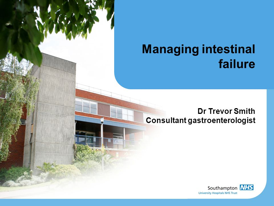 Managing intestinal failure Dr Trevor Smith Consultant gastroenterologist