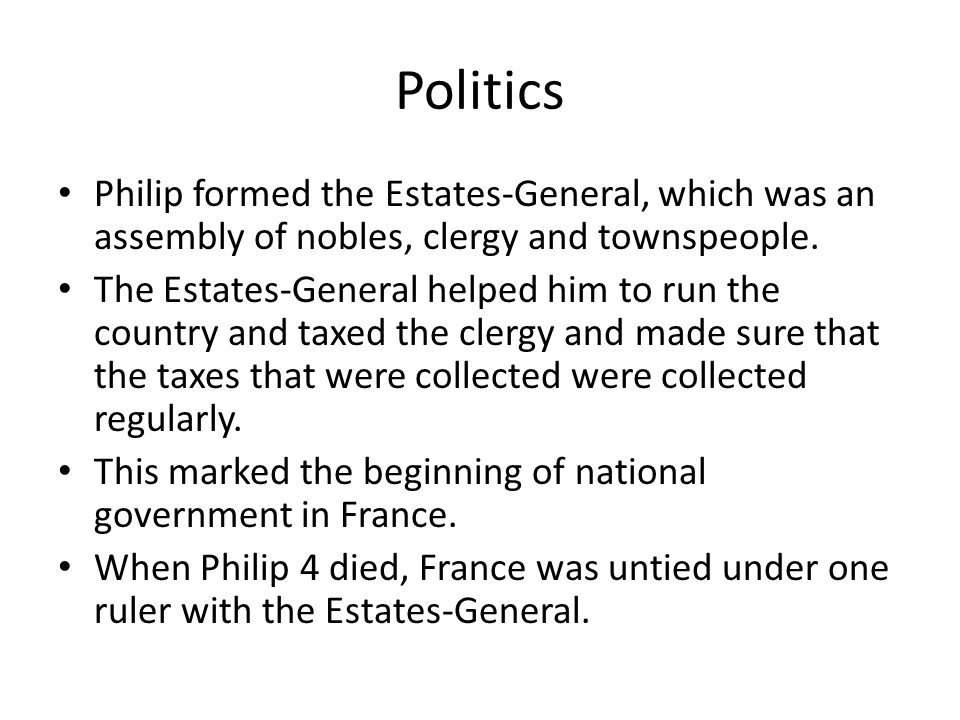 Politics Philip formed the Estates-General, which was an assembly of nobles, clergy and townspeople.