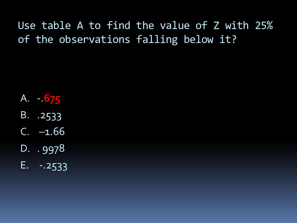 Use table A to find the value of Z with 25% of the observations falling below it? A. -.675 B..2533 C. –1.66 D.. 9978 E. -.2533
