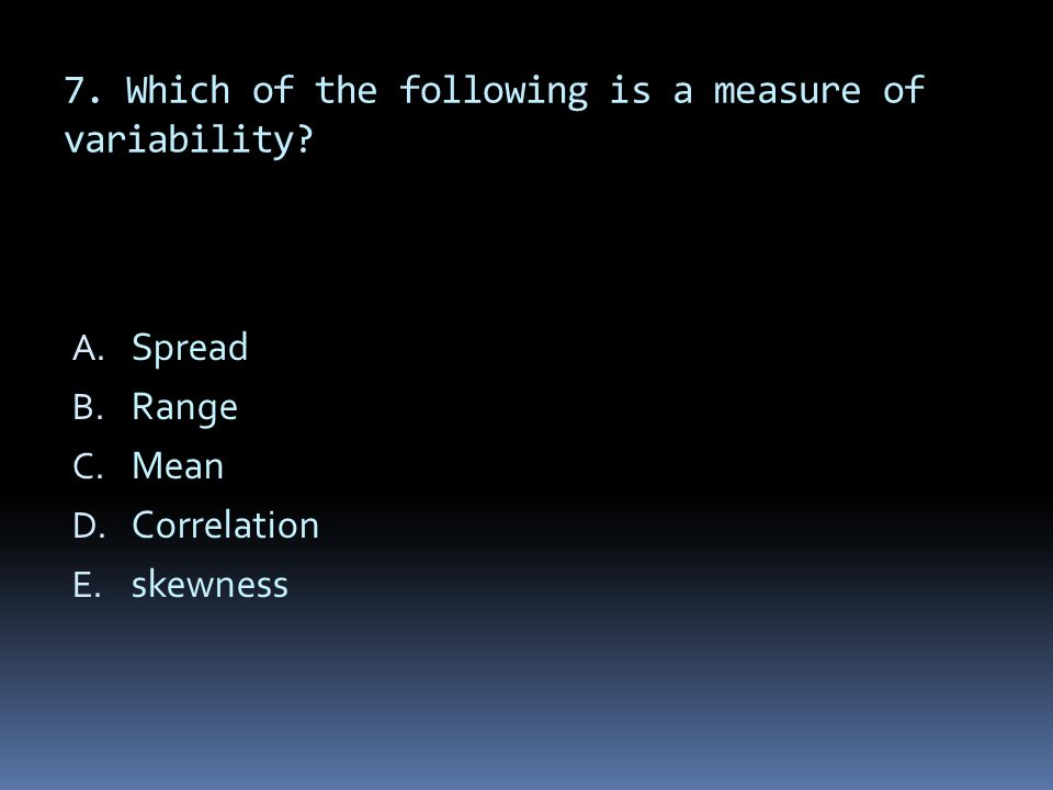 7. Which of the following is a measure of variability? A. Spread B. Range C. Mean D. Correlation E. skewness