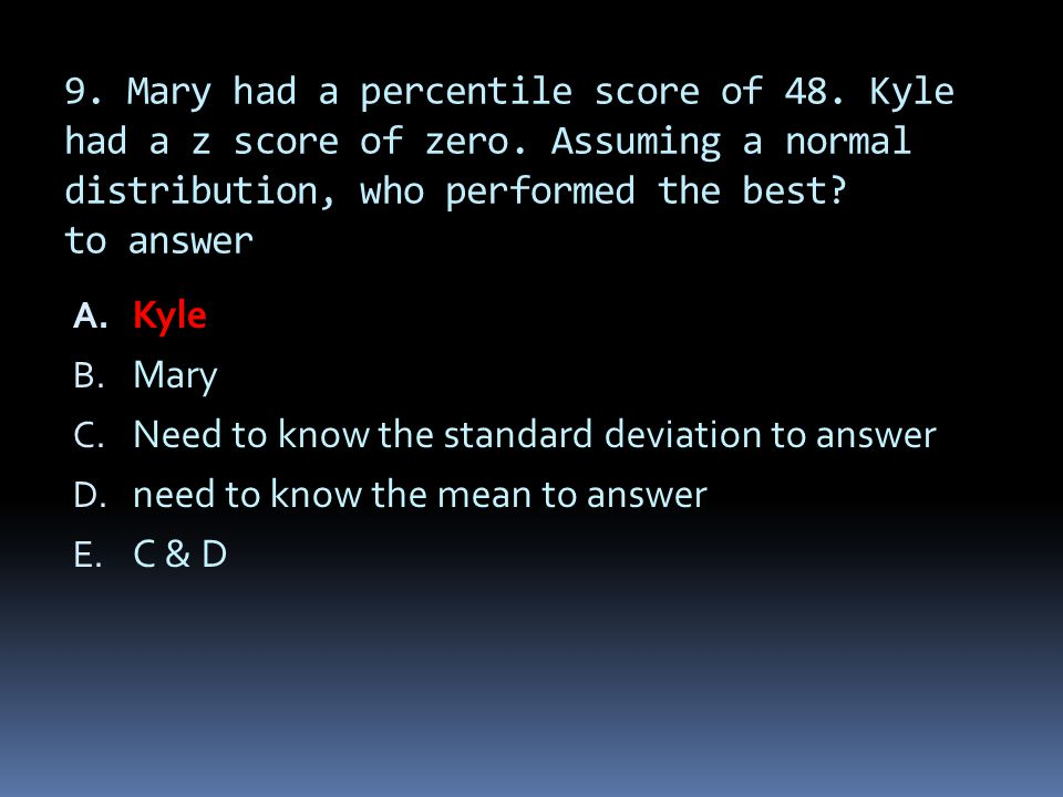 9. Mary had a percentile score of 48. Kyle had a z score of zero. Assuming a normal distribution, who performed the best? to answer A. Kyle B. Mary C.
