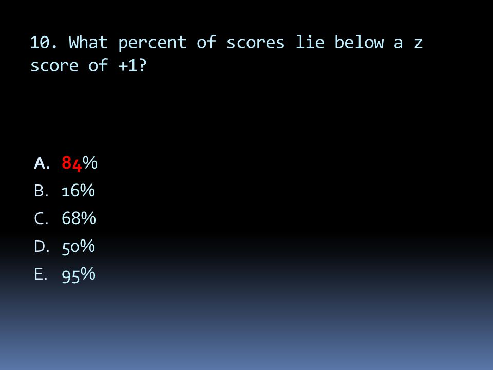 10. What percent of scores lie below a z score of +1? A. 84% B. 16% C. 68% D. 50% E. 95%