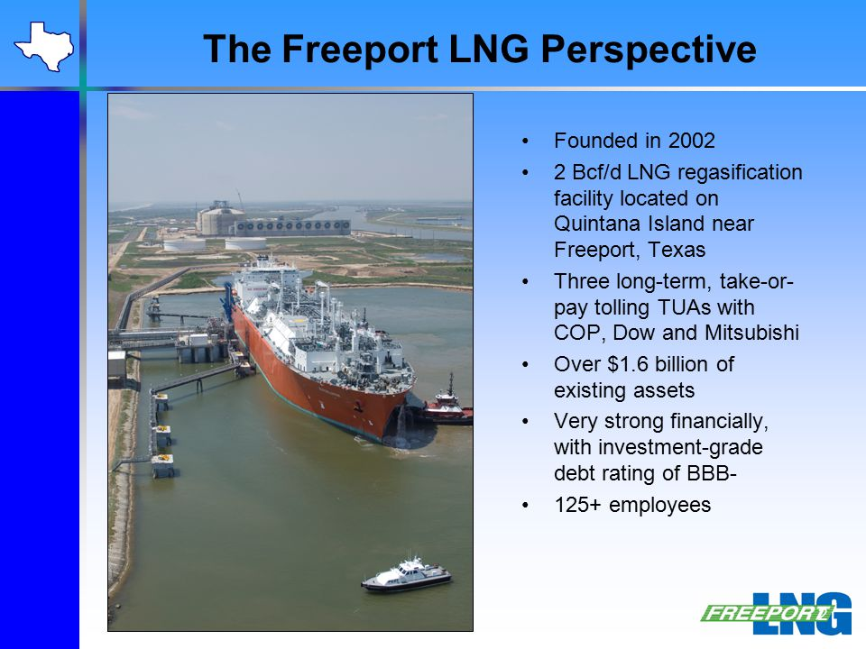 The Freeport LNG Perspective Founded in 2002 2 Bcf/d LNG regasification facility located on Quintana Island near Freeport, Texas Three long-term, take