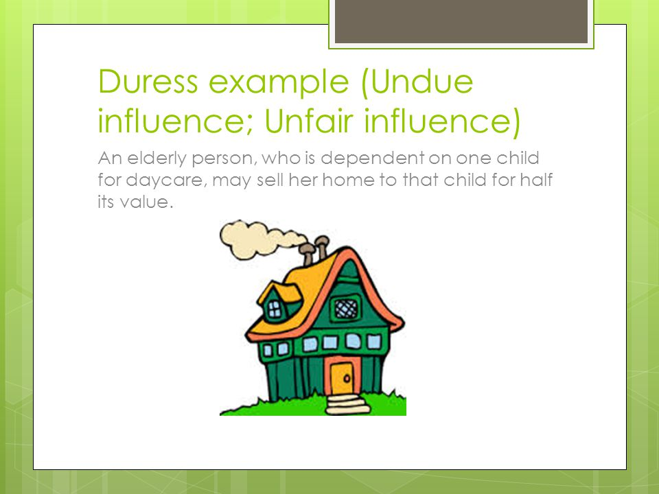 Duress example (Undue influence; Unfair influence) An elderly person, who is dependent on one child for daycare, may sell her home to that child for h