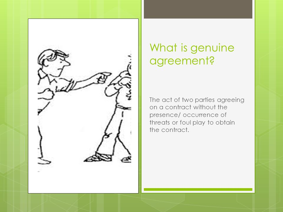 What is genuine agreement? The act of two parties agreeing on a contract without the presence/ occurrence of threats or foul play to obtain the contra