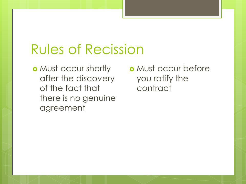 Rules of Recission  Must occur shortly after the discovery of the fact that there is no genuine agreement  Must occur before you ratify the contract