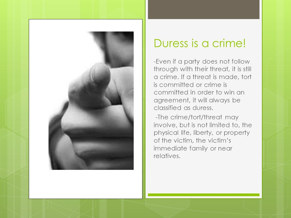 Threat to Report Crimes  Even if one observes someone else commit a crime, the threat to report it in order to convince them to sign a contract counts as duress.