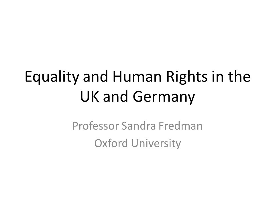 Equality and Human Rights in the UK and Germany Professor Sandra Fredman Oxford University