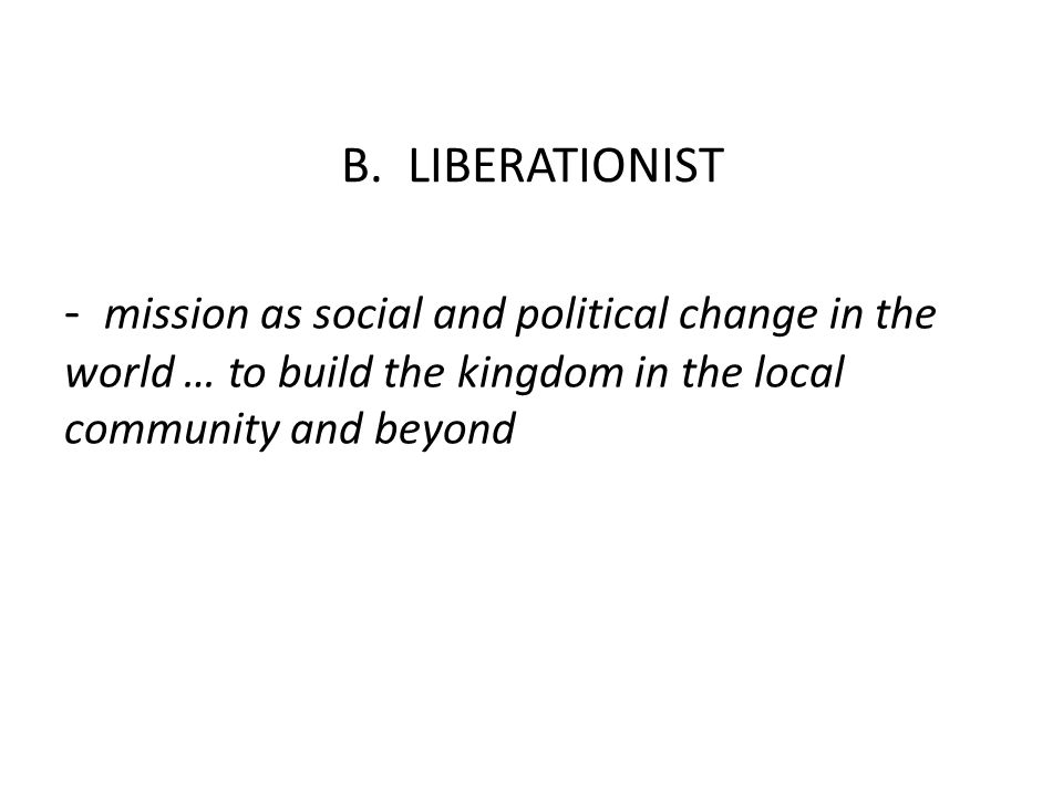B. LIBERATIONIST - mission as social and political change in the world … to build the kingdom in the local community and beyond