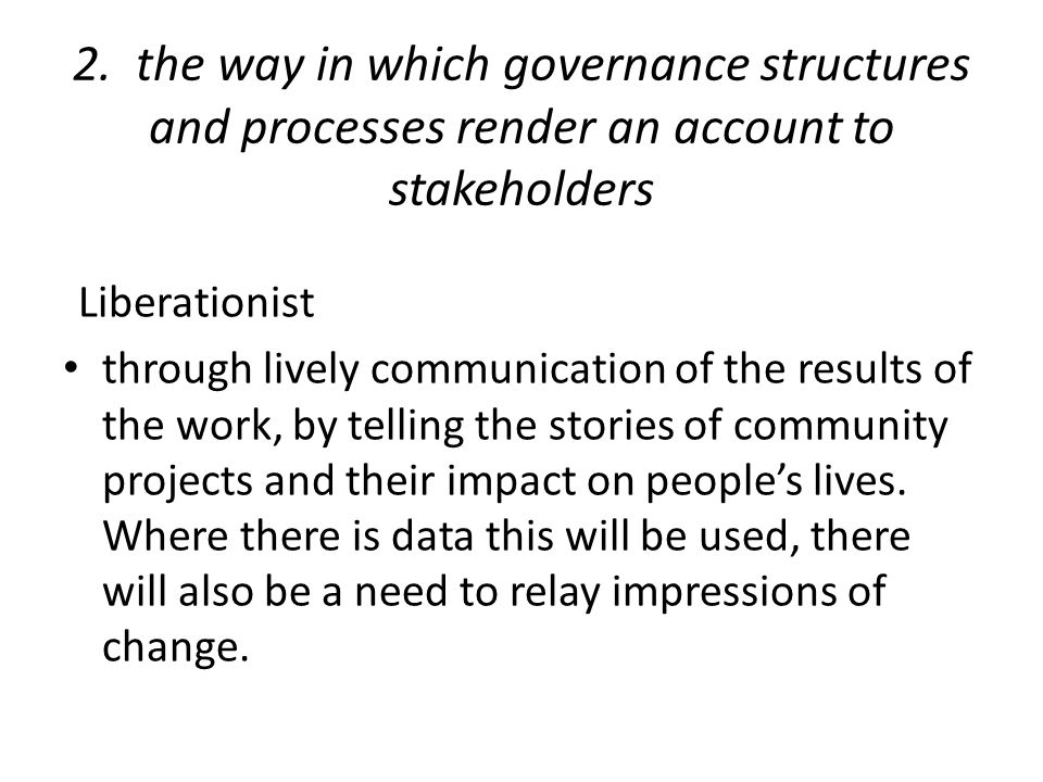 2. the way in which governance structures and processes render an account to stakeholders Liberationist through lively communication of the results of