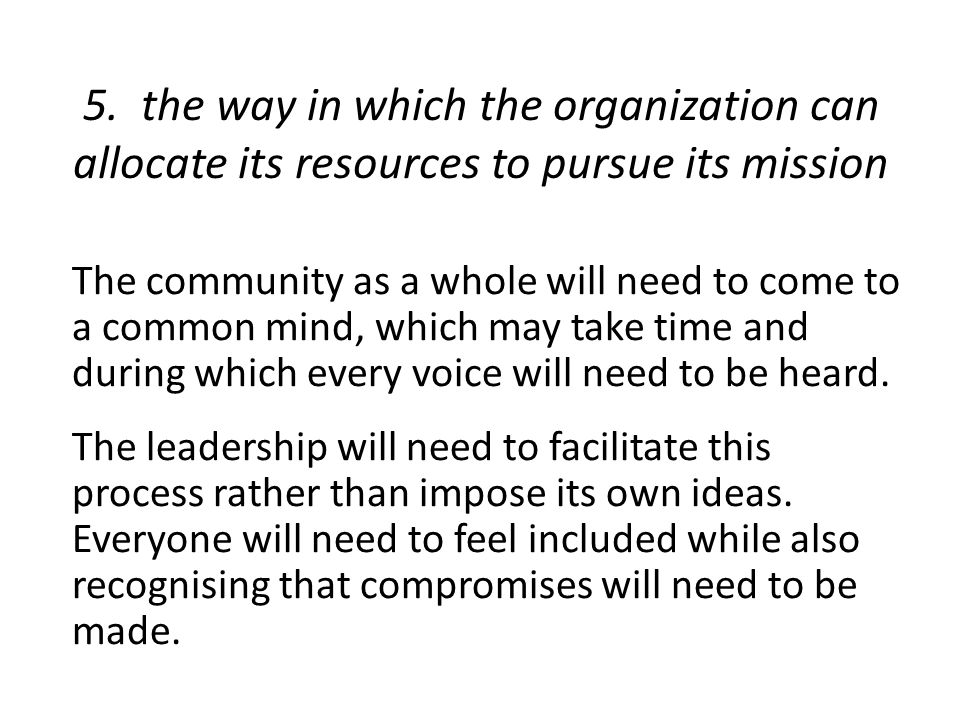 5. the way in which the organization can allocate its resources to pursue its mission The community as a whole will need to come to a common mind, whi