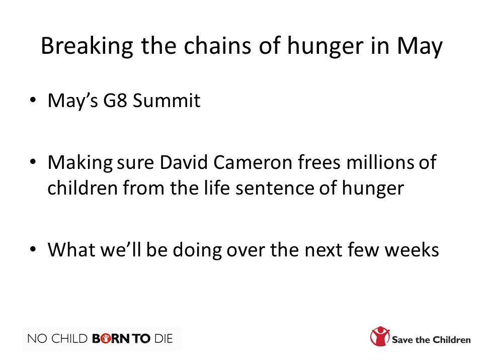 Breaking the chains of hunger in May May's G8 Summit Making sure David Cameron frees millions of children from the life sentence of hunger What we'll be doing over the next few weeks