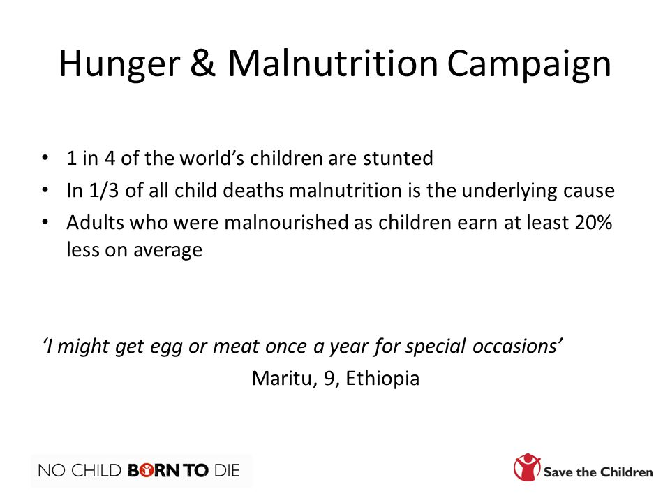 Hunger & Malnutrition Campaign 1 in 4 of the world's children are stunted In 1/3 of all child deaths malnutrition is the underlying cause Adults who were malnourished as children earn at least 20% less on average 'I might get egg or meat once a year for special occasions' Maritu, 9, Ethiopia