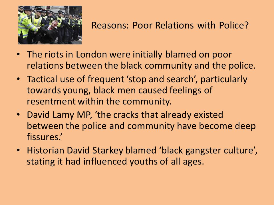 Reasons: Poor Relations with Police? The riots in London were initially blamed on poor relations between the black community and the police. Tactical