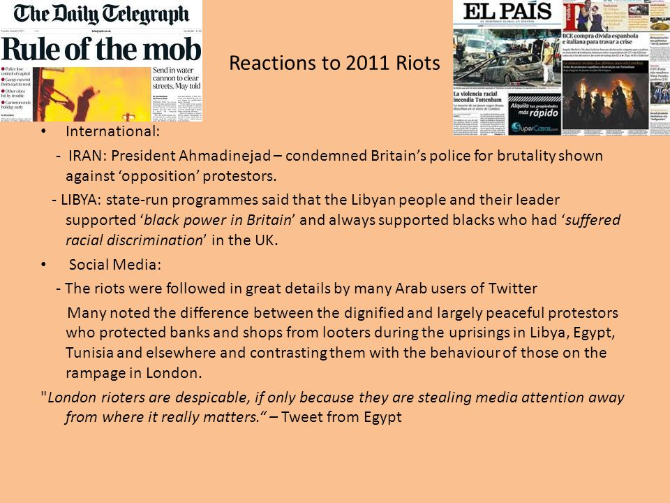 Reactions to 2011 Riots International: - IRAN: President Ahmadinejad – condemned Britain's police for brutality shown against 'opposition' protestors.
