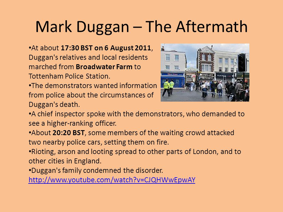 Mark Duggan – The Aftermath At about 17:30 BST on 6 August 2011, Duggan's relatives and local residents marched from Broadwater Farm to Tottenham Poli
