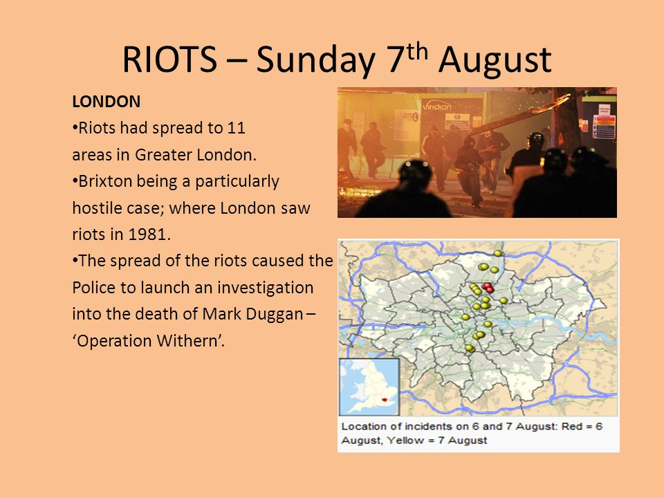RIOTS – Sunday 7 th August LONDON Riots had spread to 11 areas in Greater London. Brixton being a particularly hostile case; where London saw riots in