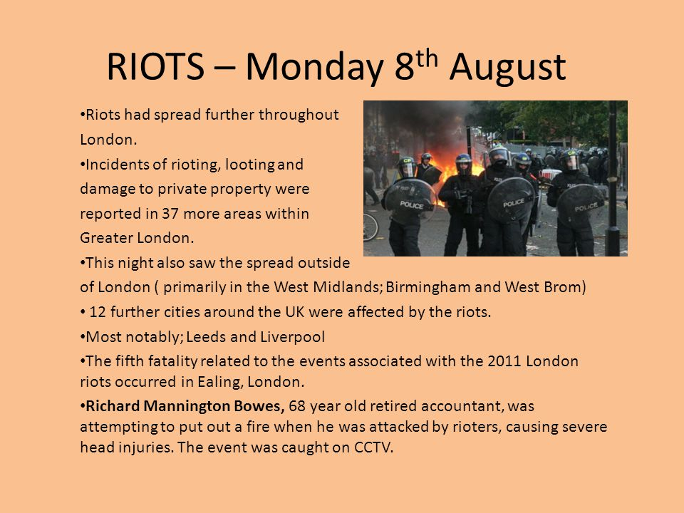 RIOTS – Monday 8 th August Riots had spread further throughout London. Incidents of rioting, looting and damage to private property were reported in 3
