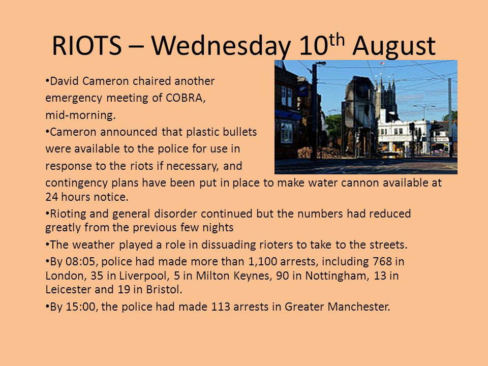 RIOTS – Wednesday 10 th August David Cameron chaired another emergency meeting of COBRA, mid-morning. Cameron announced that plastic bullets were avai