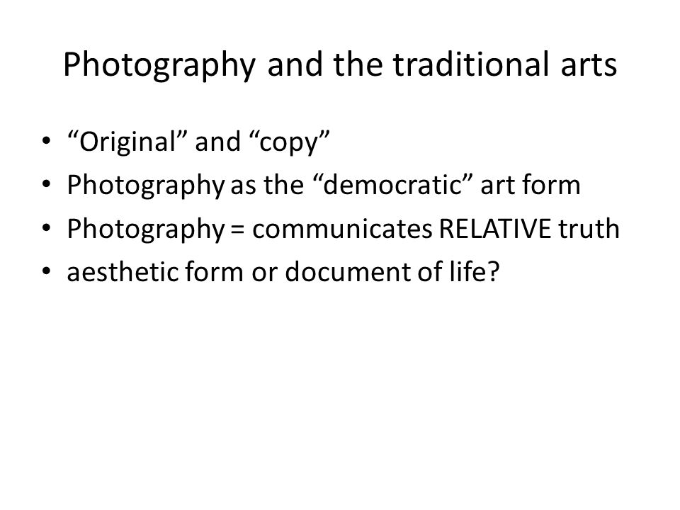"Photography and the traditional arts ""Original"" and ""copy"" Photography as the ""democratic"" art form Photography = communicates RELATIVE truth aestheti"