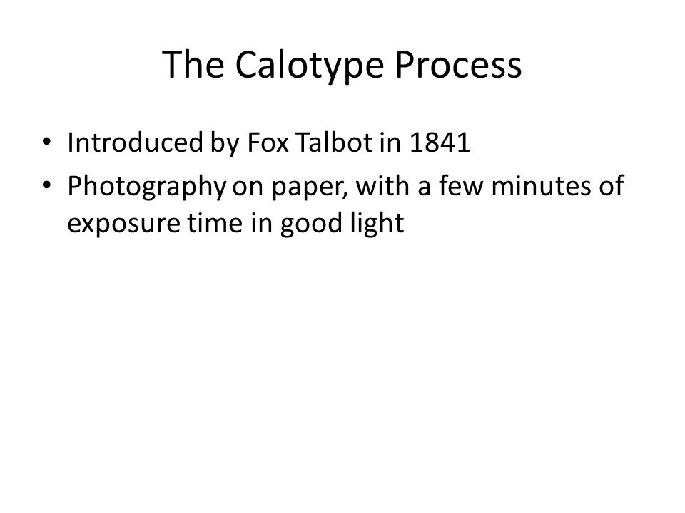 The Calotype Process Introduced by Fox Talbot in 1841 Photography on paper, with a few minutes of exposure time in good light
