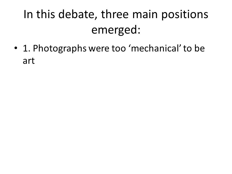 In this debate, three main positions emerged: 1. Photographs were too 'mechanical' to be art