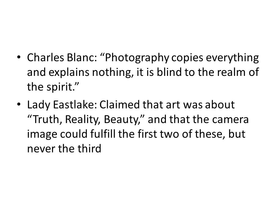 "Charles Blanc: ""Photography copies everything and explains nothing, it is blind to the realm of the spirit."" Lady Eastlake: Claimed that art was about"