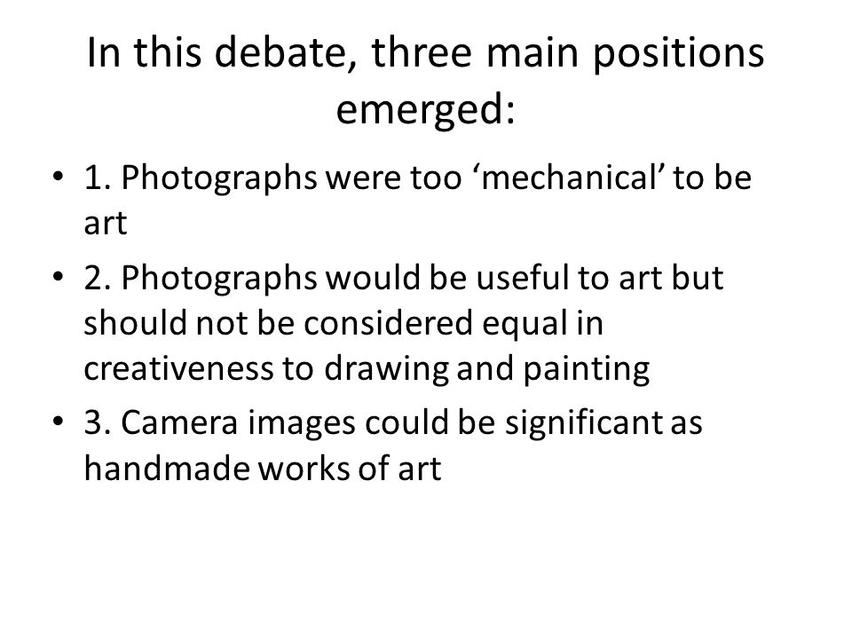 In this debate, three main positions emerged: 1. Photographs were too 'mechanical' to be art 2. Photographs would be useful to art but should not be c