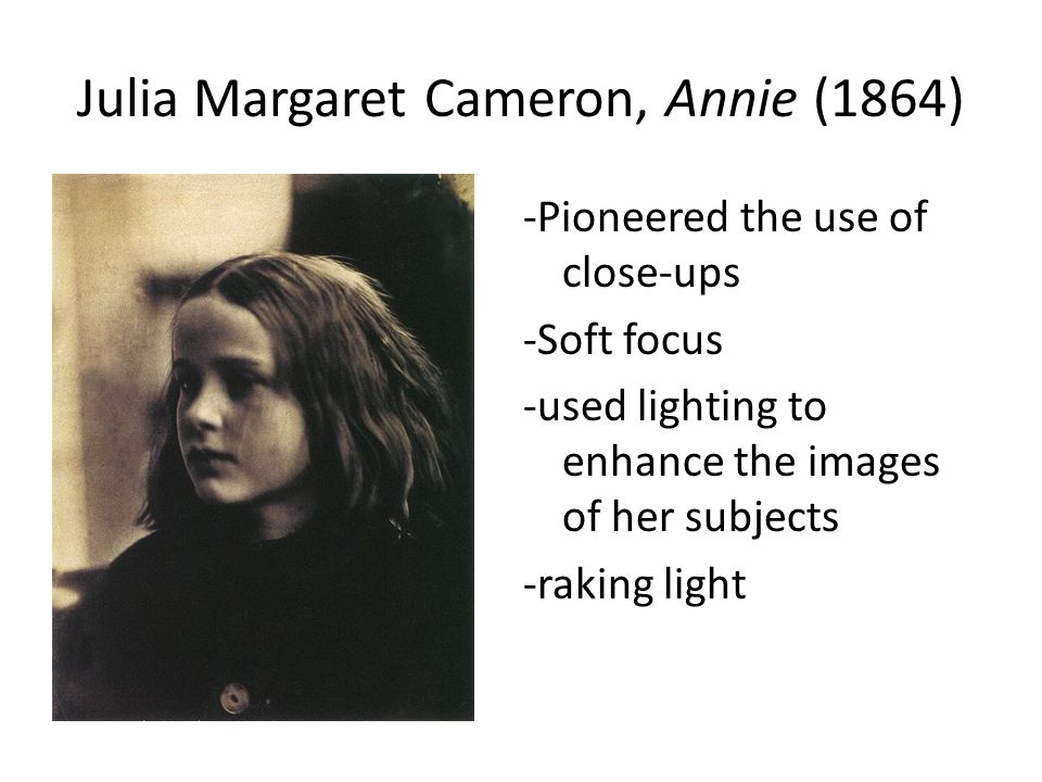 Julia Margaret Cameron, Annie (1864) -Pioneered the use of close-ups -Soft focus -used lighting to enhance the images of her subjects -raking light