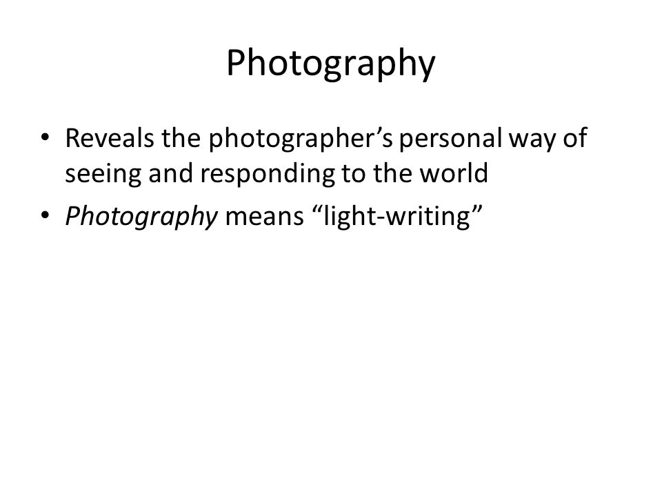 "Photography Reveals the photographer's personal way of seeing and responding to the world Photography means ""light-writing"""
