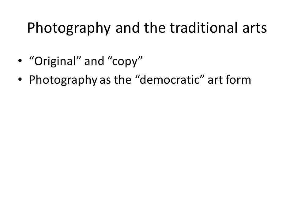 "Photography and the traditional arts ""Original"" and ""copy"" Photography as the ""democratic"" art form"