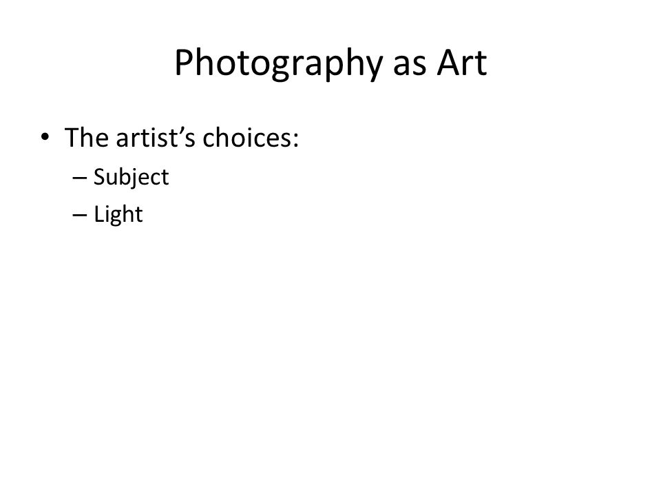 Photography as Art The artist's choices: – Subject – Light
