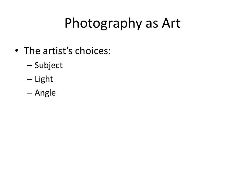 Photography as Art The artist's choices: – Subject – Light – Angle
