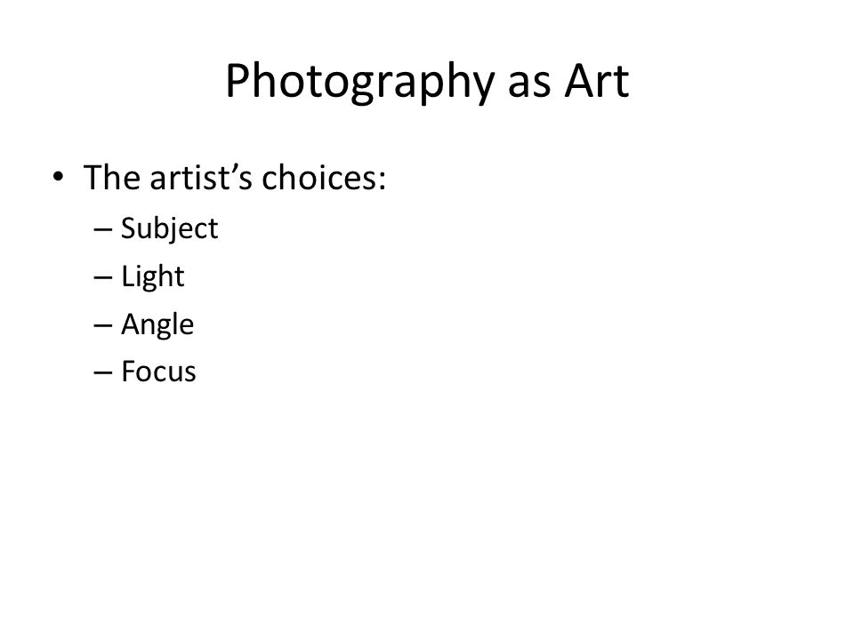 Photography as Art The artist's choices: – Subject – Light – Angle – Focus