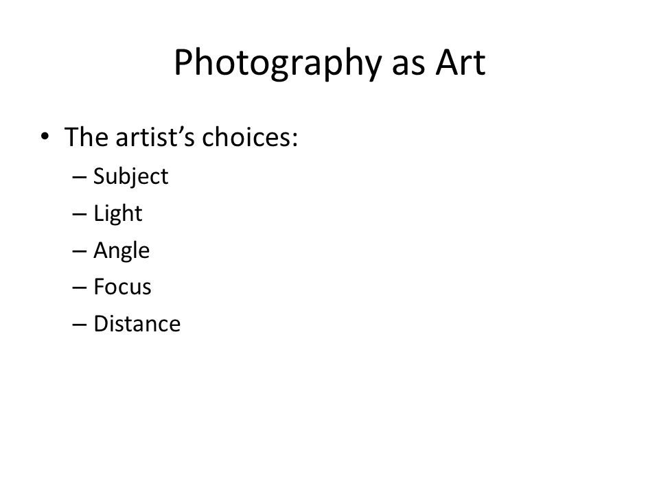Photography as Art The artist's choices: – Subject – Light – Angle – Focus – Distance
