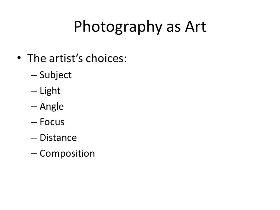 Photography as Art The artist's choices: – Subject – Light – Angle – Focus – Distance – Composition