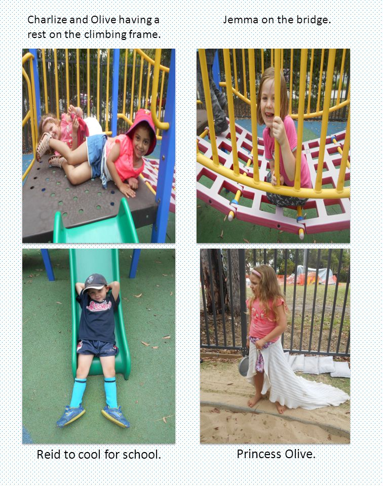 Jemma on the bridge. Reid to cool for school. Princess Olive. Charlize and Olive having a rest on the climbing frame.