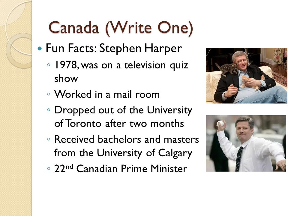 Canada (Write One) Fun Facts: Stephen Harper ◦ 1978, was on a television quiz show ◦ Worked in a mail room ◦ Dropped out of the University of Toronto after two months ◦ Received bachelors and masters from the University of Calgary ◦ 22 nd Canadian Prime Minister