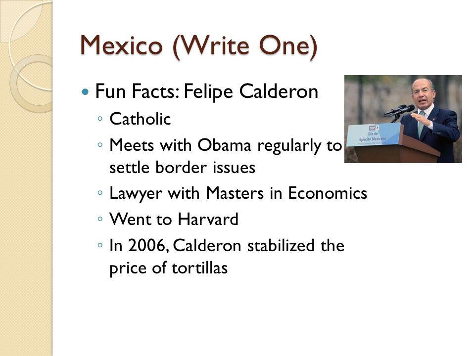 Mexico (Write One) Fun Facts: Felipe Calderon ◦ Catholic ◦ Meets with Obama regularly to settle border issues ◦ Lawyer with Masters in Economics ◦ Went to Harvard ◦ In 2006, Calderon stabilized the price of tortillas