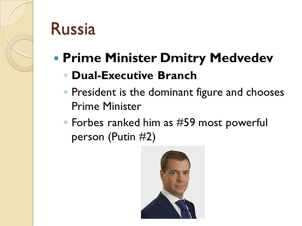 Russia Prime Minister Dmitry Medvedev ◦ Dual-Executive Branch ◦ President is the dominant figure and chooses Prime Minister ◦ Forbes ranked him as #59 most powerful person (Putin #2)